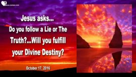 2016-10-17 - Fulfilling my Divine Destiny-Follow a Lie-Follow the Truth-Dark Spirituality-Satan-Love Letter from Jesus