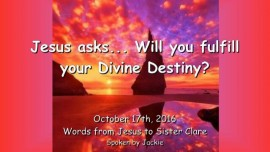 2016-10-17-jesus-asks_will-you-fulfill-your-divine-destiny