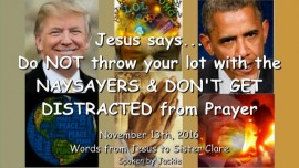2016-11-13-jesus-says_do-not-throw-your-lot-in-with-the-naysayers-and-do-not-get-distracted-from-prayer