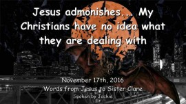 2016-11-17-jesus-admonishes_my-christians-have-no-idea-what-they-are-dealing-with