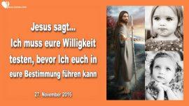2016-11-27 - Willigkeit testen-Bereitschaft testen-Gehorsam-Rebellion-In die Bestimmung fuehren-Liebesbrief von Jesus