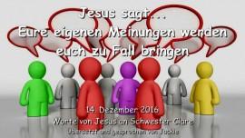 2016-12-14-jesus-sagt-eure-eigenen-meinungen-werden-euch-zu-fall-bringen
