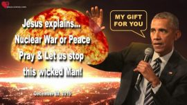 2016-12-20 - Let us stop this wicked Man Barack Obama-Nuclear War with Russia or Peace-Love Letter from Jesus
