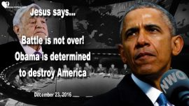 2016-12-23 - Battle is not over yet-Barack Obama determined to destroy America-Love Letter from Jesus