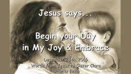 2016-12-28-jesus-says-begin-your-day-in-my-joy-and-embrace