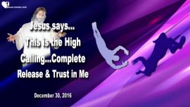 2016-12-30 - Trusting Jesus Trust-High Calling-Release-Letting go-Love Letter from Jesus