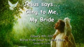 2017-01-04-jesus-says-cling-to-me-my-bride