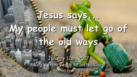 2017-01-12 - Jesus says-My people must let go of the old ways