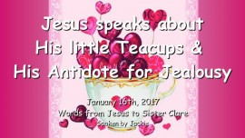 2017-01-16 - Jesus speaks about His little Teacups and His Antidote for Jealousy