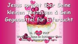 2017-01-16 - Jesus spricht ueber Seine Kleinen Teetassen und Sein Gegenmittel fuer Eifersucht