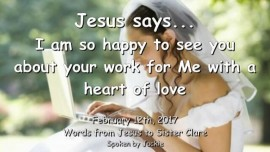 2017-02-12 - JESUS SAYS-I am so happy to see you about your work for Me with a heart of love