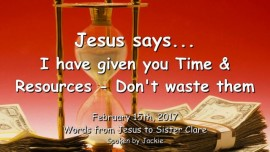 2017-02-15 - Jesus says-I have given you Time and Resources - Do not waste them