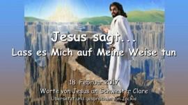 2017-02-18 - Jesus sagt - Lass es Mich auf Meine Weise tun