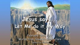 2017-02-18 - Jesus says... Let Me do it My Way