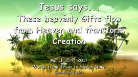 2017-03-15 - Jesus says-These Heavenly Gifts flow from Heaven and transform Creation-Loveletter from Jesus