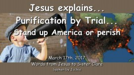2017-03-17 - JESUS Explains-Purification by Trial-Stand up America or perish-Loveletter from Jesus