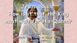 2017-04-05 - Jesus asks-How is it that the King must wait for His Queen-Loveletter from Jesus