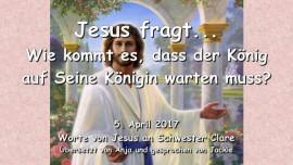 2017-04-05 - Wie kommt es, dass Der Koenig auf Seine Koenigin warten muss-Liebesbrief von Jesus