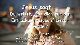 2017-04-07 - JESUS SAGT-Du weisst was dich fuer die Entrueckung disqualifizieren wuerde-Liebesbrief von Jesus