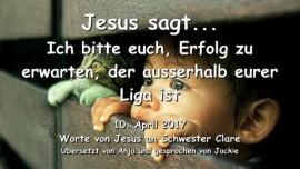 2017-04-10 - Jesus sagt-Ich bitte euch, Erfolg zu erwarten, der ausserhalb eurer Liga ist-Liebesbrief von Jesus