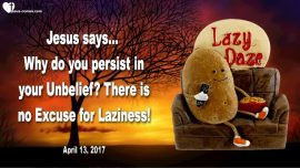 2017-04-13 - No Excuses for Laziness-Lethargy-Sloth-Persist in Unbelief-Love Letter from Jesus