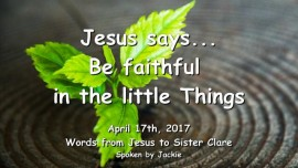 2017-04-17 - Jesus says-Be faithful in little the Things-Loveletter from Jesus