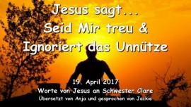 2017-04-19 - JESUS SAGT - Seid Mir treu und ignoriert das Unnuetze - Liebesbrief von Jesus