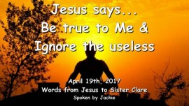 2017-04-19 - JESUS SAYS - Be true to Me and ignore the Useless - Loveletter from Jesus