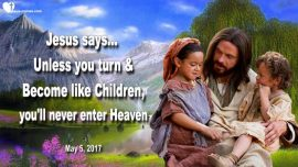 2017-05-05 - Repentance Unless you turn become like Children-Never enter Heaven-Love Letter from Jesus