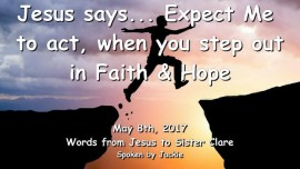 2017-05-08 - Jesus says - Expect Me to act when you step out in Faith and Hope-Loveletter from Jesus