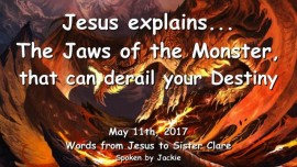 2017-05-11 - Jesus explains-The Jaws of the Monster that can derail your Destiny