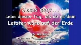 2017-05-15 - Jesus sagt-Lebe diesen Tag als ob es dein Letzter waere auf der Erde-Liebesbrief von Jesus