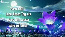 2017-05-15 - Jesus sagt-Lebe diesen Tag als ob es dein Letzter ware auf der Erde-Liebesbrief von Jesus