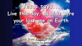 2017-05-15 - Jesus says-Live this day as if it were your last one on earth-Loveletter from Jesus
