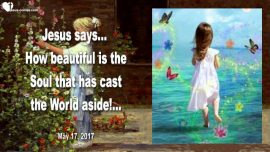 2017-05-17 - Beautiful Soul-Virgin Bride of Jesus-Leave the World-In Love with Jesus-Love Letter from Jesus
