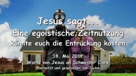2017-05-18 - JESUS SAGT-Eine egoistische Zeitnutzung koennte euch die Entrueckung kosten-Liebesbrief von Jesus
