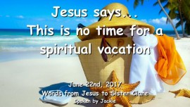 2017-06-22 - Jesus says This is no time for a spiritual vacation-Loveletter from Jesus