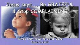2017-06-25 - Jesus says Be grateful and stop complaining-Loveletter from Jesus