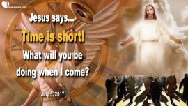 2017-07-03 - Time is short-Working for Jesus Christ-The Lords Harvest of Souls-Servant-Love Letter from Jesus