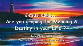 2017-07-21 - Jesus asks ARE YOU GROPING FOR MEANING AND DESTINY IN LIFE LoveLetter from Jesus