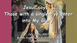 2017-07-24 - Jesus speaks Single-Mindedness Double-Minded-Simplicity of Heart-Enter Gods Glory-Love Letter from Jesus