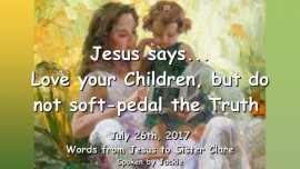 2017-07-26 - Jesus says-Love your Children but do not soft pedal the Truth-Loveletter from Jesus