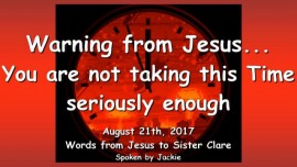 2017-08-21 - Warning from Jesus-You are not taking this Time seriously enough-I need your Prayers-Loveletter from Jesus