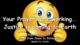 2017-08-25 - Jesus says-Your Prayers are working-Justice is coming to Earth-Love Letter from Jesus