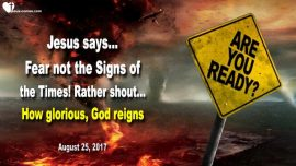 2017-08-25 - Signs of the Time fear not-How glorious our God reigns-Justice is coming-Love Letter from Jesus