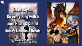 2017-09-15 - Mainstream Media Lies about Donald Trump-A pure Heart-Fasting-Shadow Government-Love Letter from Jesus