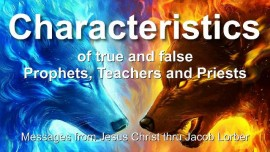 CHARACTERISTICS OF TRUE PROPHETS CHARACTERISTICS OF FALSE PROPHETS TEACHERS PRIESTS Summary of Statements from the Lord Jacob Lorber