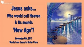 2017-11-06 - Who would call Heaven and its sounds New Age-Love Letter from Jesus