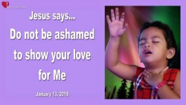 2018-01-13 - Jesus says-Do not be ashamed to show your Love for Me-LoveLetter from Jesus