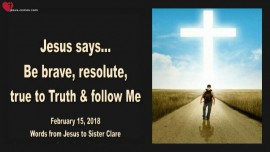 2018-02-15 - Jesus says-Be brave-resolute-True to Truth-follow Jesus-Love-letter from Jesus